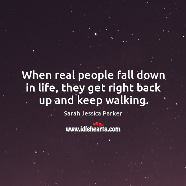 When real people fall down in life, they get right back up and keep walking. Image