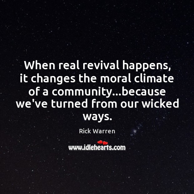 When real revival happens, it changes the moral climate of a community… Rick Warren Picture Quote