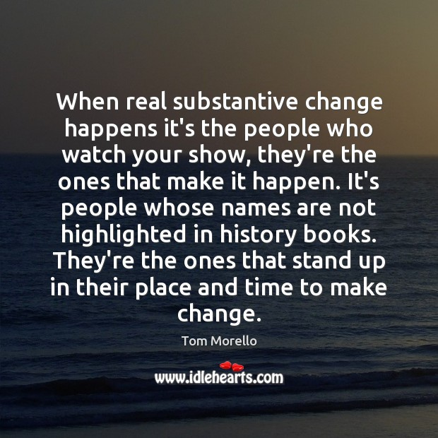 When real substantive change happens it's the people who watch your show, Tom Morello Picture Quote