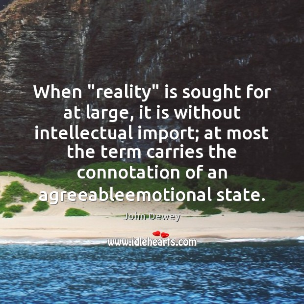 """When """"reality"""" is sought for at large, it is without intellectual import; John Dewey Picture Quote"""