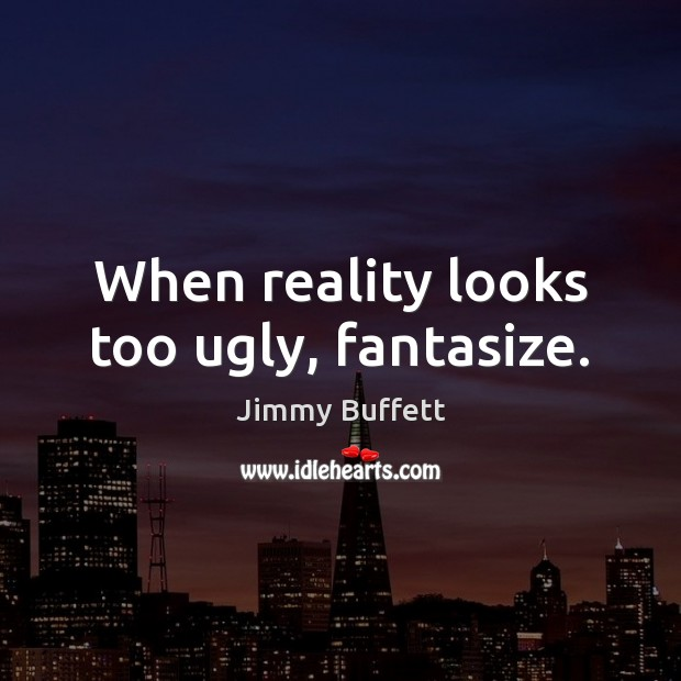 When reality looks too ugly, fantasize. Image