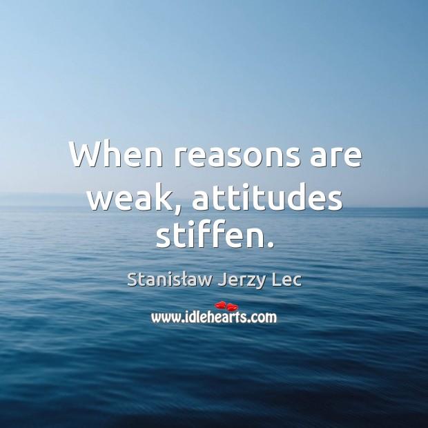 When reasons are weak, attitudes stiffen. Image