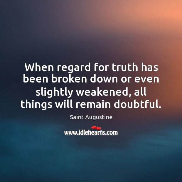 When regard for truth has been broken down or even slightly weakened, Saint Augustine Picture Quote