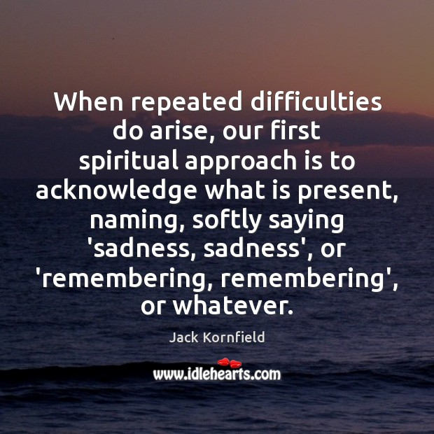 When repeated difficulties do arise, our first spiritual approach is to acknowledge Jack Kornfield Picture Quote