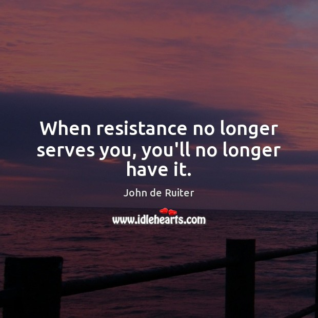 When resistance no longer serves you, you'll no longer have it. Image