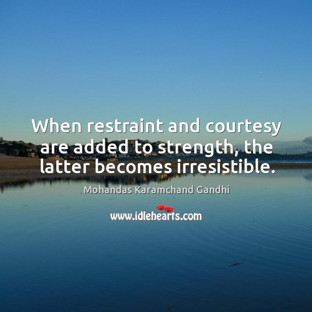 When restraint and courtesy are added to strength, the latter becomes irresistible. Mohandas Karamchand Gandhi Picture Quote
