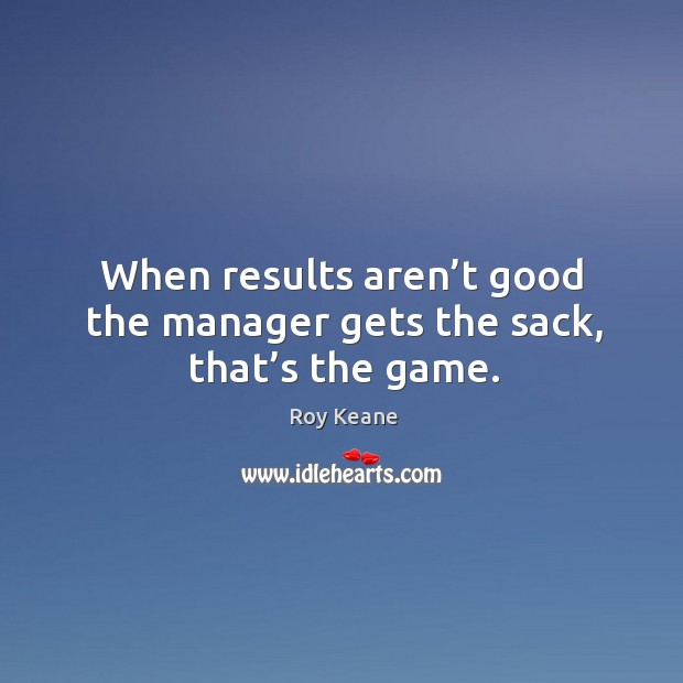 When results aren't good the manager gets the sack, that's the game. Roy Keane Picture Quote