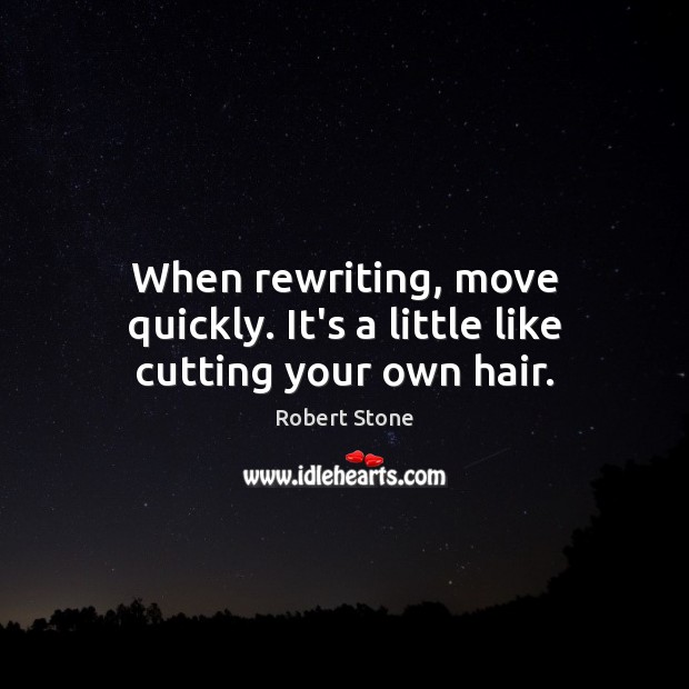When rewriting, move quickly. It's a little like cutting your own hair. Robert Stone Picture Quote