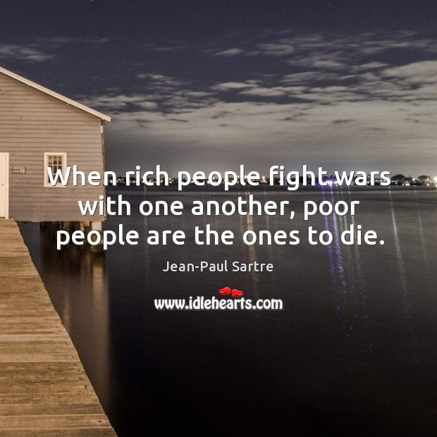When rich people fight wars with one another, poor people are the ones to die. Image