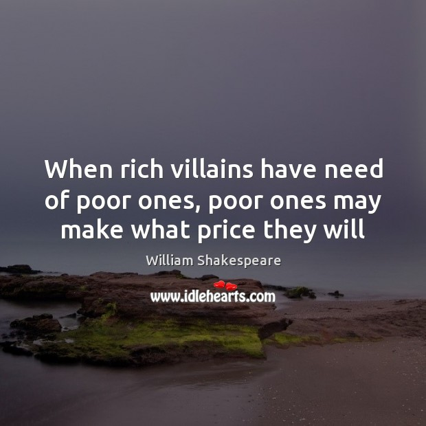 When rich villains have need of poor ones, poor ones may make what price they will Image