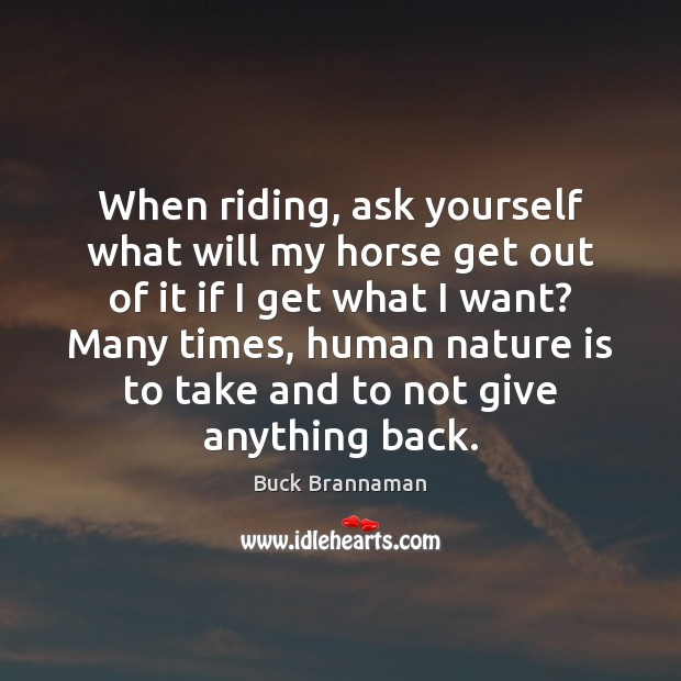 When riding, ask yourself what will my horse get out of it Buck Brannaman Picture Quote