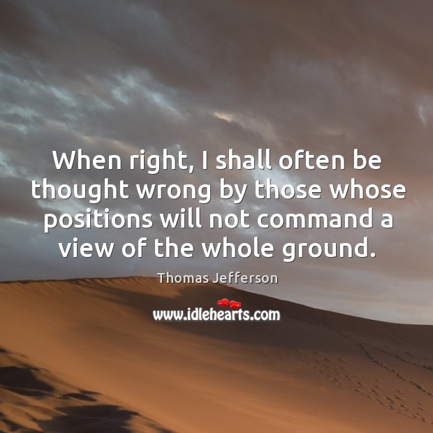 When right, I shall often be thought wrong by those whose positions Image