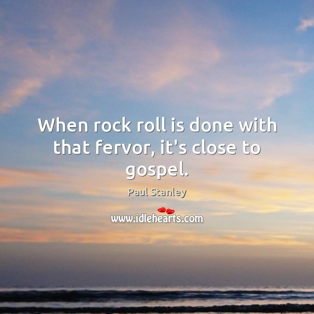 When rock roll is done with that fervor, it's close to gospel. Paul Stanley Picture Quote
