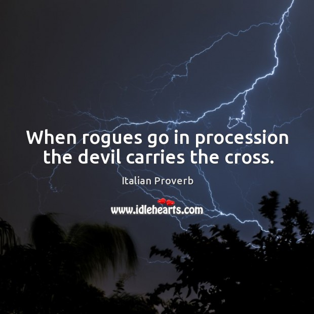 Image, When rogues go in procession the devil carries the cross.