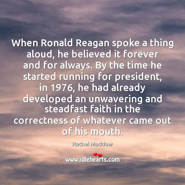 When Ronald Reagan spoke a thing aloud, he believed it forever and Rachel Maddow Picture Quote