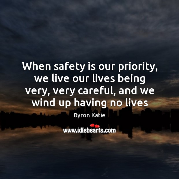When safety is our priority, we live our lives being very, very Safety Quotes Image