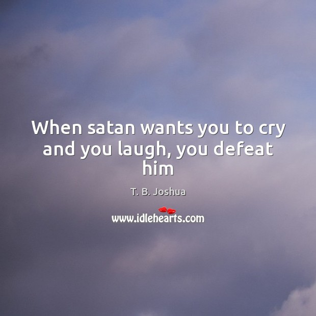 When satan wants you to cry and you laugh, you defeat him Image