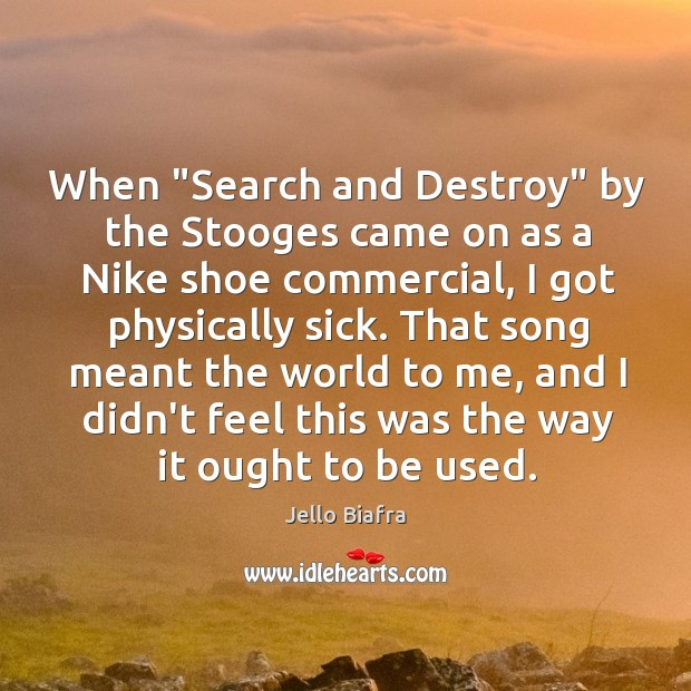 """When """"Search and Destroy"""" by the Stooges came on as a Nike Jello Biafra Picture Quote"""
