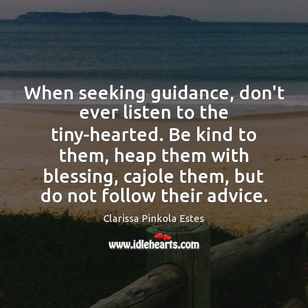 When seeking guidance, don't ever listen to the tiny-hearted. Be kind to Clarissa Pinkola Estes Picture Quote