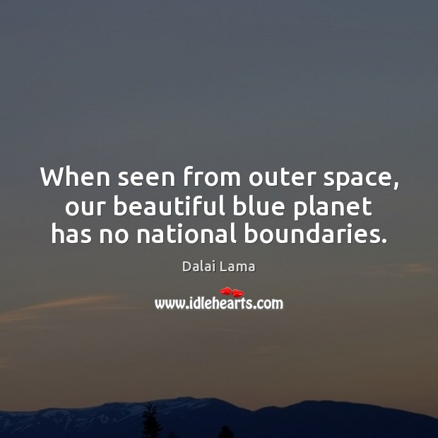 When seen from outer space, our beautiful blue planet has no national boundaries. Dalai Lama Picture Quote