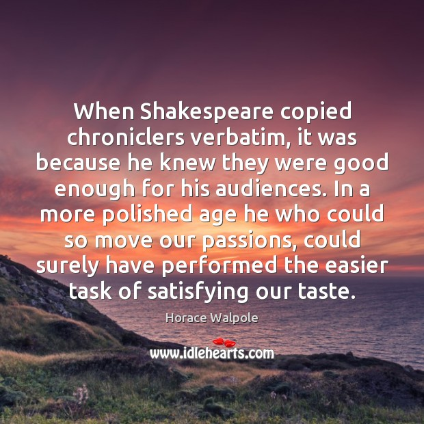 When Shakespeare copied chroniclers verbatim, it was because he knew they were Horace Walpole Picture Quote