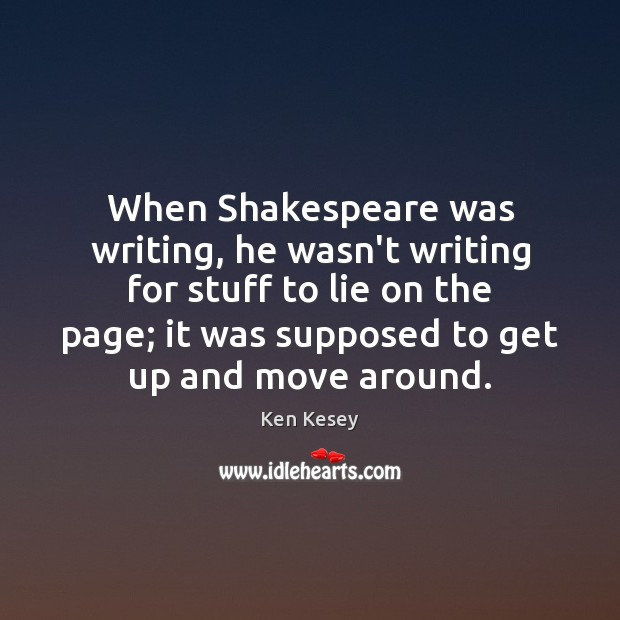 When Shakespeare was writing, he wasn't writing for stuff to lie on Ken Kesey Picture Quote