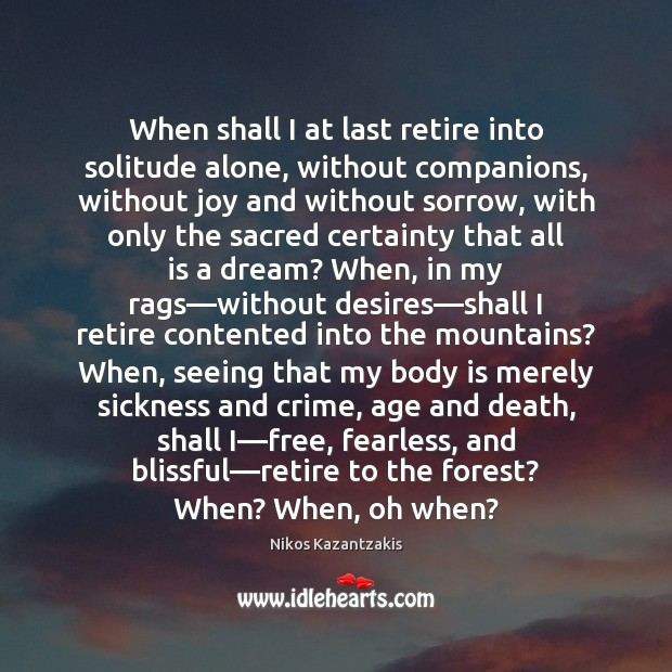 When shall I at last retire into solitude alone, without companions, without Image