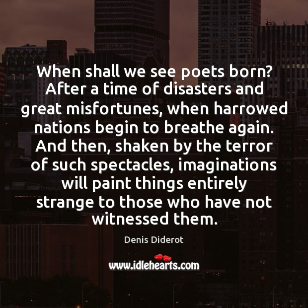 When shall we see poets born? After a time of disasters and Denis Diderot Picture Quote