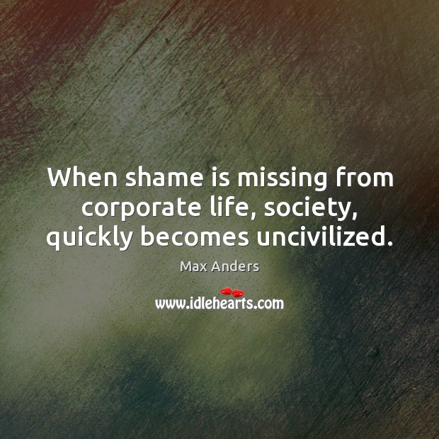 When shame is missing from corporate life, society, quickly becomes uncivilized. Max Anders Picture Quote