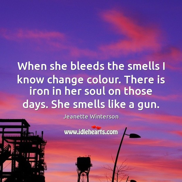 When she bleeds the smells I know change colour. There is iron Jeanette Winterson Picture Quote