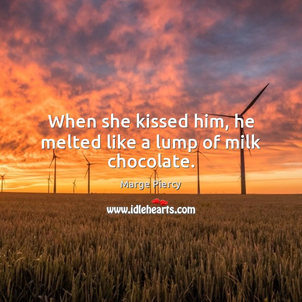 When she kissed him, he melted like a lump of milk chocolate. Marge Piercy Picture Quote