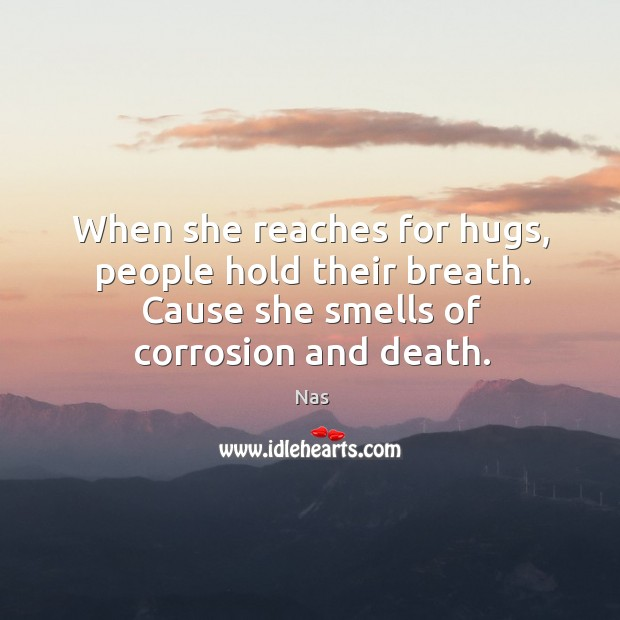 When she reaches for hugs, people hold their breath. Cause she smells of corrosion and death. Image
