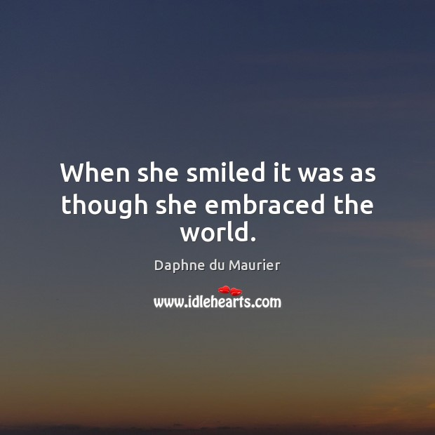 When she smiled it was as though she embraced the world. Daphne du Maurier Picture Quote