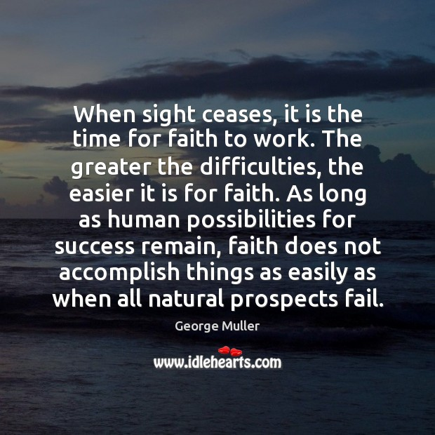 Image, When sight ceases, it is the time for faith to work. The