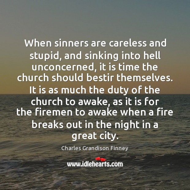 When sinners are careless and stupid, and sinking into hell unconcerned, it Charles Grandison Finney Picture Quote