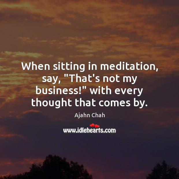"When sitting in meditation, say, ""That's not my business!"" with every thought Image"