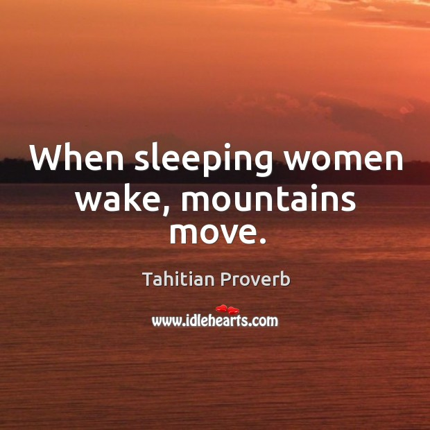 When sleeping women wake, mountains move. Tahitian Proverbs Image