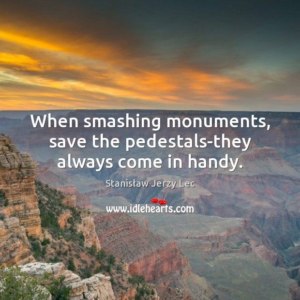 When smashing monuments, save the pedestals-they always come in handy. Stanisław Jerzy Lec Picture Quote