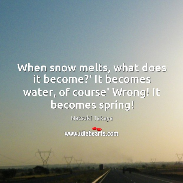 When snow melts, what does it become?' It becomes water, of Image