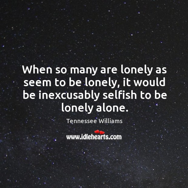 Image, When so many are lonely as seem to be lonely, it would be inexcusably selfish to be lonely alone.