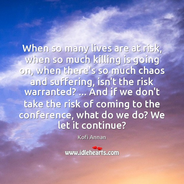 When so many lives are at risk, when so much killing is Kofi Annan Picture Quote