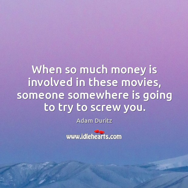 When so much money is involved in these movies, someone somewhere is going to try to screw you. Adam Duritz Picture Quote