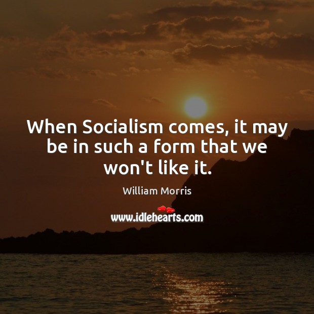 When Socialism comes, it may be in such a form that we won't like it. William Morris Picture Quote
