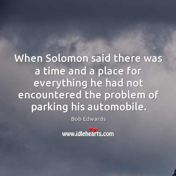 When solomon said there was a time and a place for everything he had not encountered Bob Edwards Picture Quote