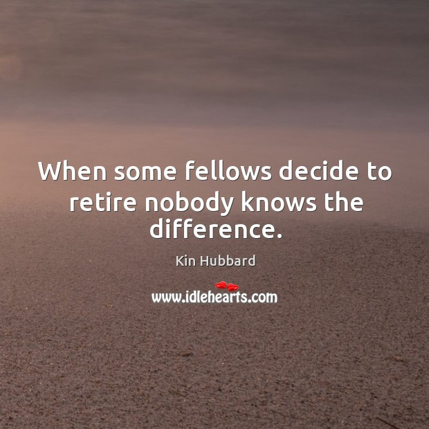 Image, When some fellows decide to retire nobody knows the difference.