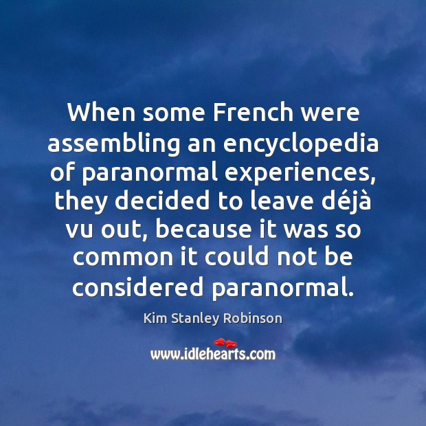 When some French were assembling an encyclopedia of paranormal experiences, they decided Kim Stanley Robinson Picture Quote