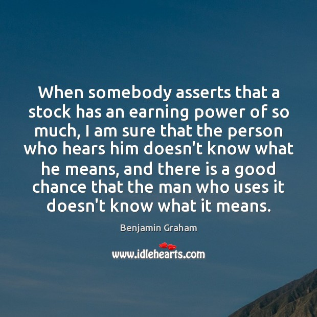 When somebody asserts that a stock has an earning power of so Benjamin Graham Picture Quote
