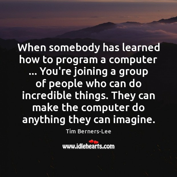 When somebody has learned how to program a computer … You're joining a Tim Berners-Lee Picture Quote