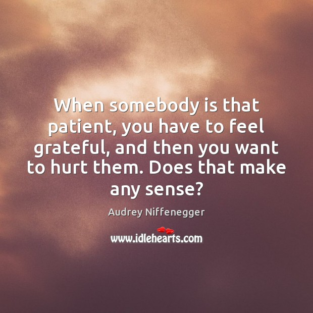 When somebody is that patient, you have to feel grateful, and then Image