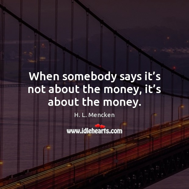When somebody says it's not about the money, it's about the money. Image